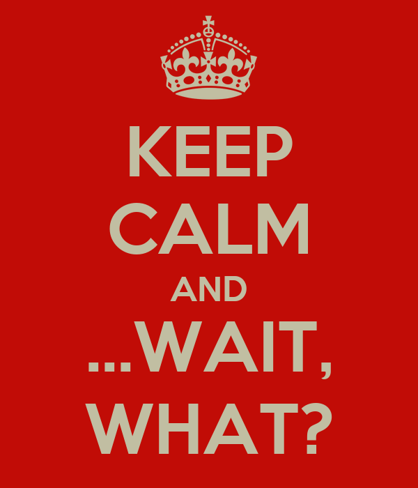 KEEP CALM AND ...WAIT, WHAT?