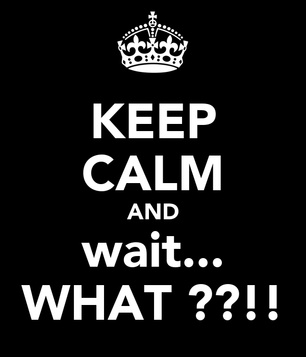 KEEP CALM AND wait... WHAT ??!!