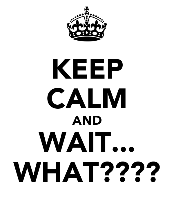 KEEP CALM AND WAIT... WHAT????