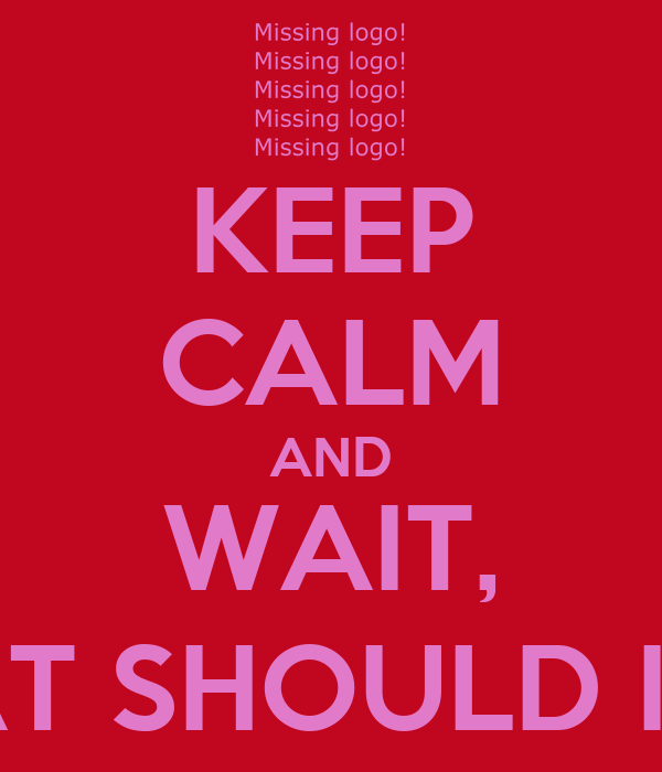 KEEP CALM AND WAIT, WHAT SHOULD I DO?