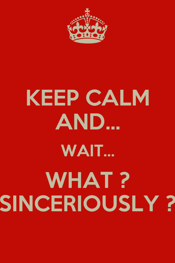 KEEP CALM AND... WAIT... WHAT ? SINCERIOUSLY ?