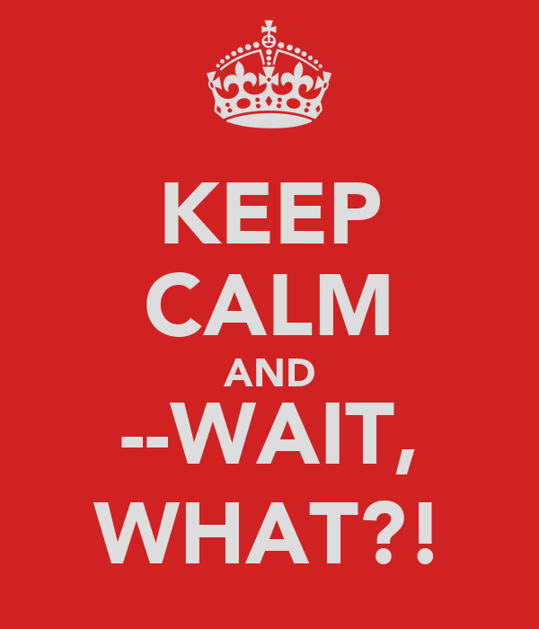 KEEP CALM AND --WAIT, WHAT?!