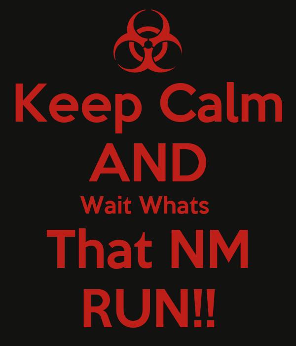 Keep Calm AND Wait Whats  That NM RUN!!