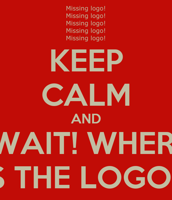 KEEP CALM AND -WAIT! WHERE  IS THE LOGO!!!!