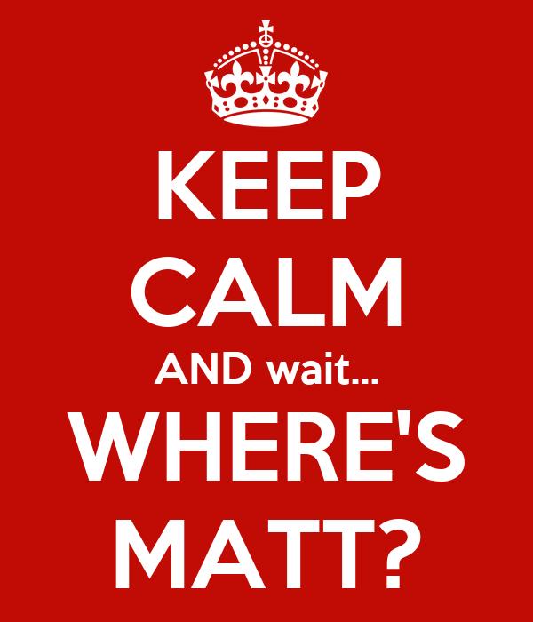 KEEP CALM AND wait... WHERE'S MATT?