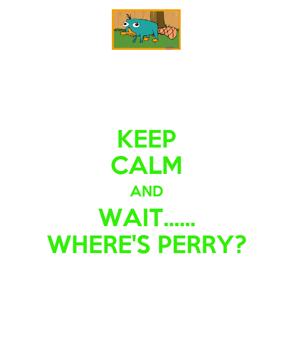 KEEP CALM AND WAIT...... WHERE'S PERRY?