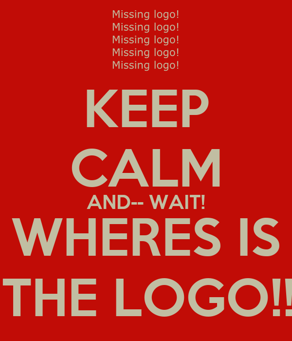 KEEP CALM AND-- WAIT! WHERES IS   THE LOGO!!!!