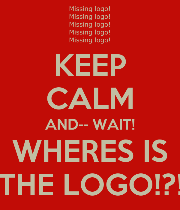 KEEP CALM AND-- WAIT! WHERES IS   THE LOGO!?!!!