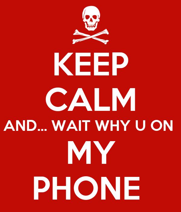 KEEP CALM AND... WAIT WHY U ON  MY PHONE