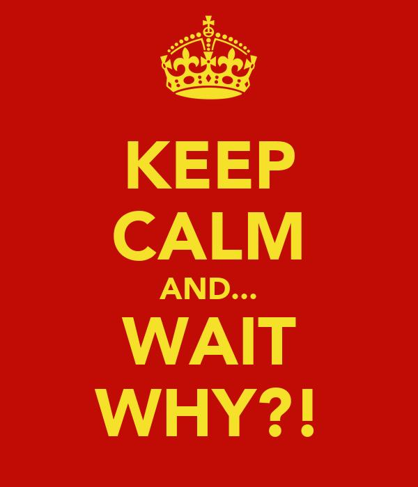 KEEP CALM AND... WAIT WHY?!