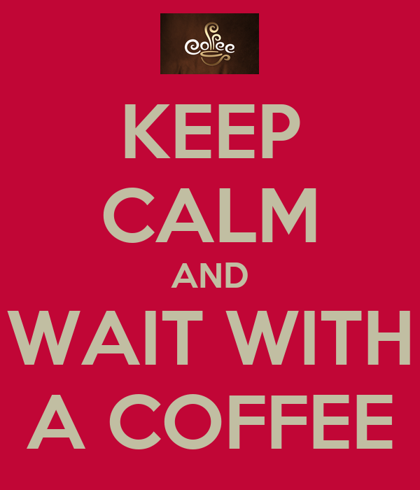 KEEP CALM AND WAIT WITH A COFFEE