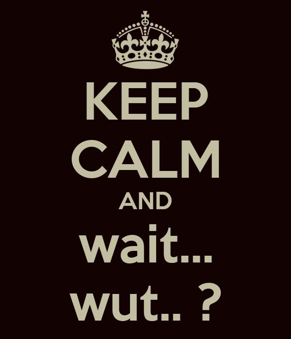 KEEP CALM AND wait... wut.. ?
