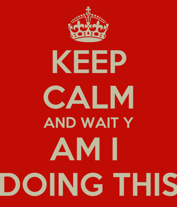 KEEP CALM AND WAIT Y AM I  DOING THIS