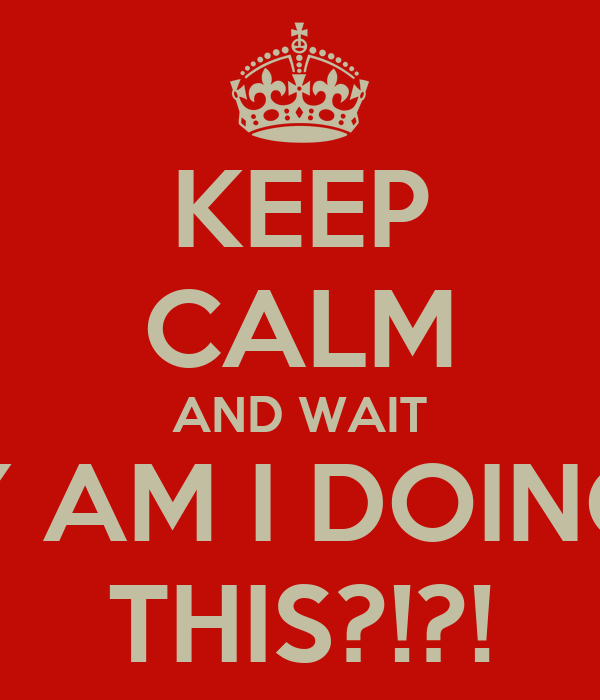 KEEP CALM AND WAIT Y AM I DOING THIS?!?!