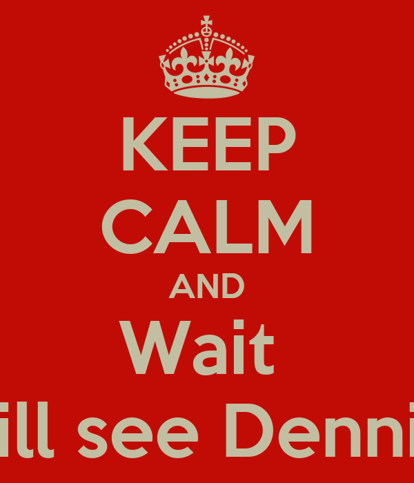 KEEP CALM AND Wait  You Will see Dennis Soon