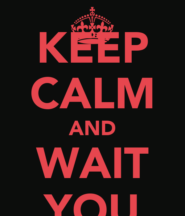KEEP CALM AND WAIT YOU