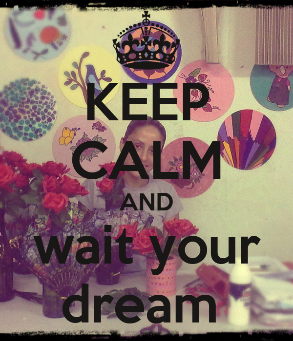 KEEP CALM AND wait your dream