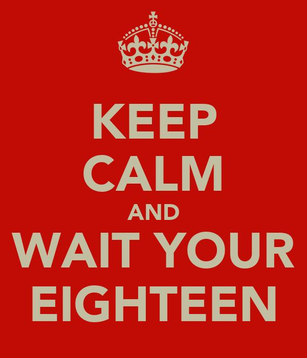 KEEP CALM AND WAIT YOUR EIGHTEEN