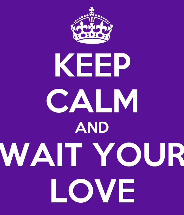 KEEP CALM AND WAIT YOUR LOVE