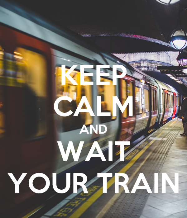 KEEP CALM AND WAIT YOUR TRAIN