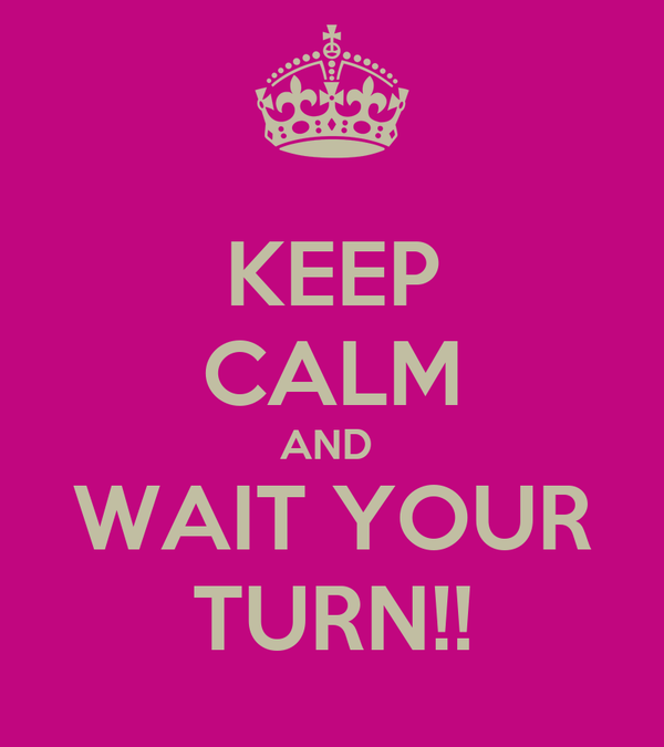 KEEP CALM AND  WAIT YOUR TURN!!