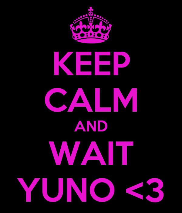 KEEP CALM AND WAIT YUNO <3