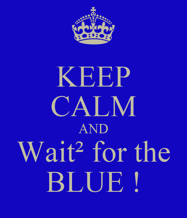 KEEP CALM AND Wait² for the BLUE !