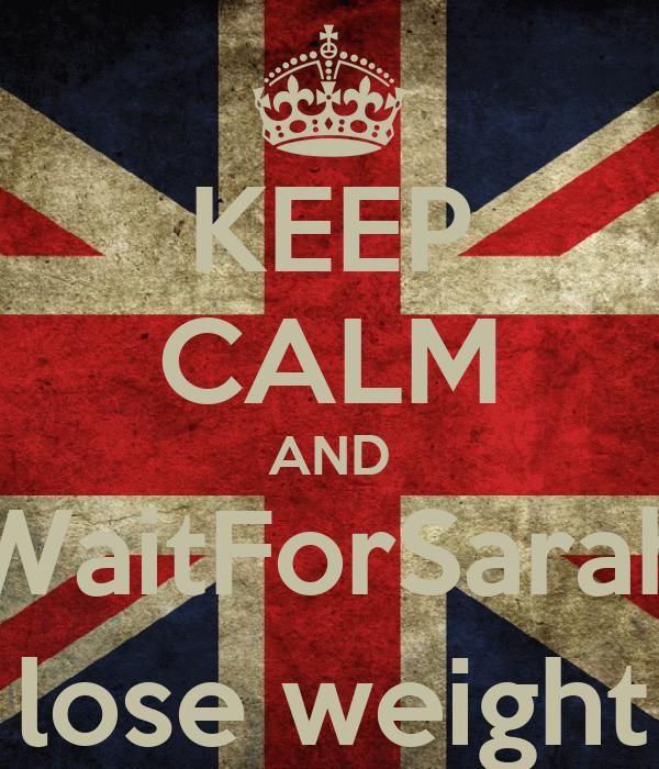 KEEP CALM AND WaitForSarah 2 lose weight :)