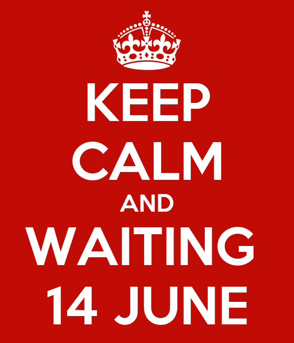 KEEP CALM AND WAITING  14 JUNE
