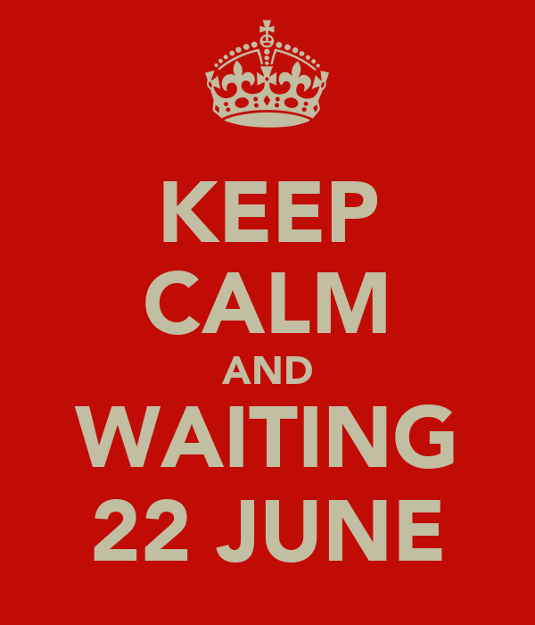 KEEP CALM AND WAITING 22 JUNE