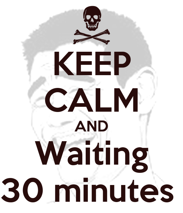 KEEP CALM AND Waiting 30 minutes