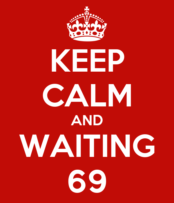 KEEP CALM AND WAITING 69