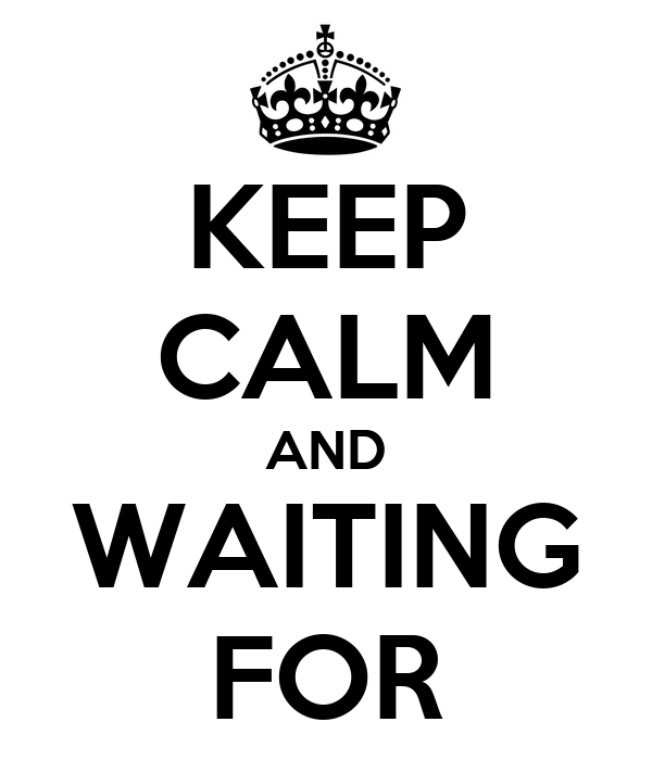 KEEP CALM AND WAITING FOR