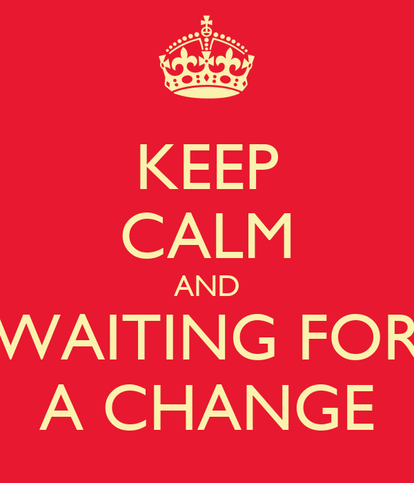 KEEP CALM AND WAITING FOR A CHANGE