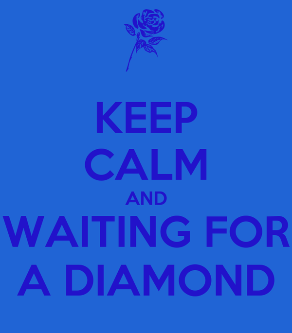 KEEP CALM AND WAITING FOR A DIAMOND
