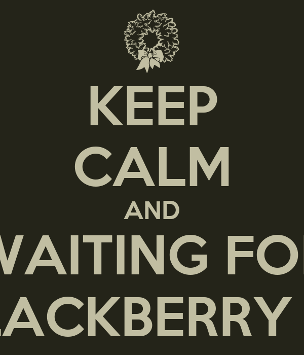 KEEP CALM AND WAITING FOR BLACKBERRY 10