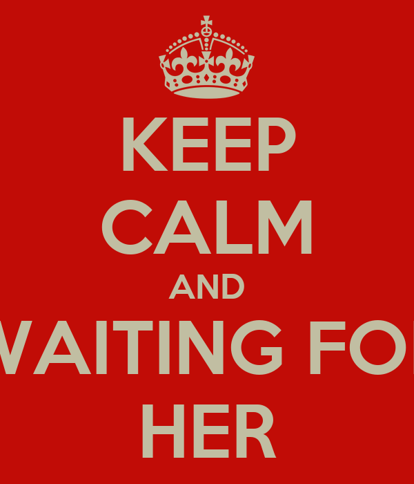 KEEP CALM AND WAITING FOR HER
