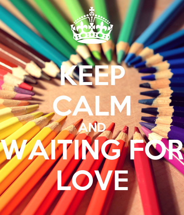 KEEP CALM AND WAITING FOR LOVE