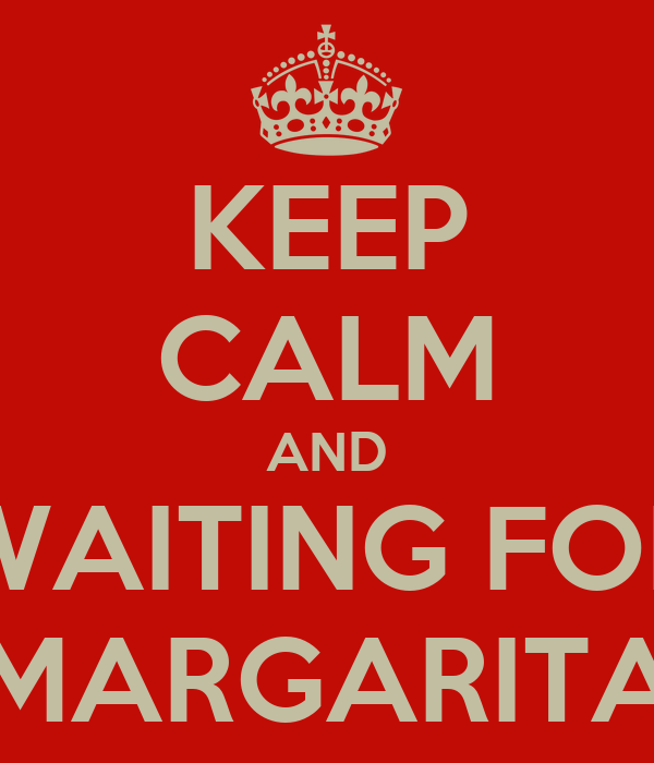 KEEP CALM AND WAITING FOR MARGARITA