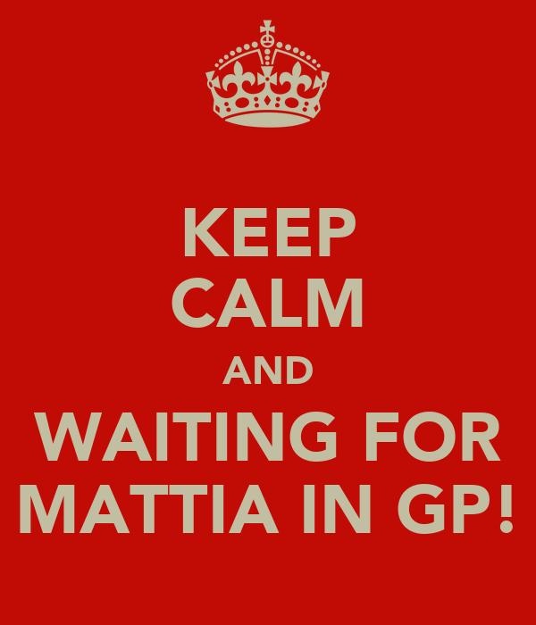 KEEP CALM AND WAITING FOR MATTIA IN GP!