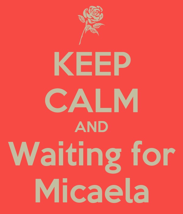 KEEP CALM AND Waiting for Micaela