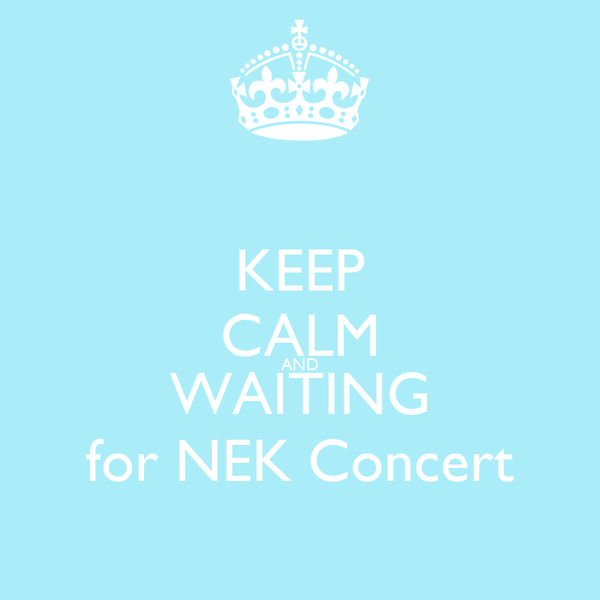 KEEP CALM AND WAITING for NEK Concert