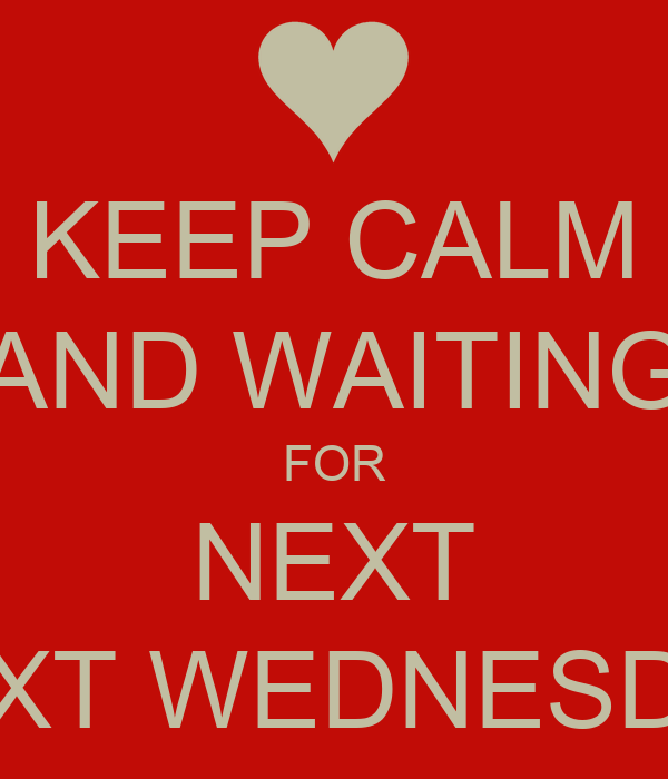 KEEP CALM AND WAITING FOR NEXT NEXT WEDNESDAY