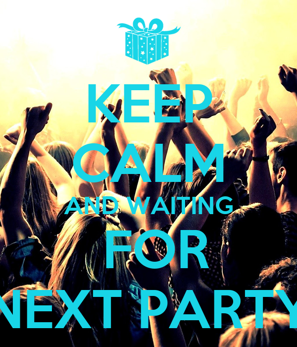 KEEP CALM AND WAITING  FOR NEXT PARTY