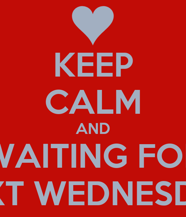KEEP CALM AND WAITING FOR NEXT WEDNESDAY