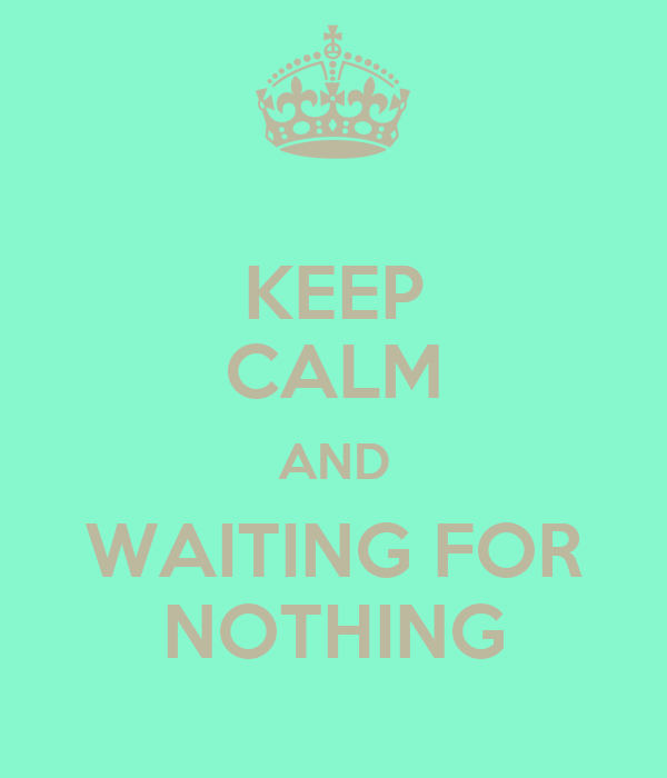 KEEP CALM AND WAITING FOR NOTHING