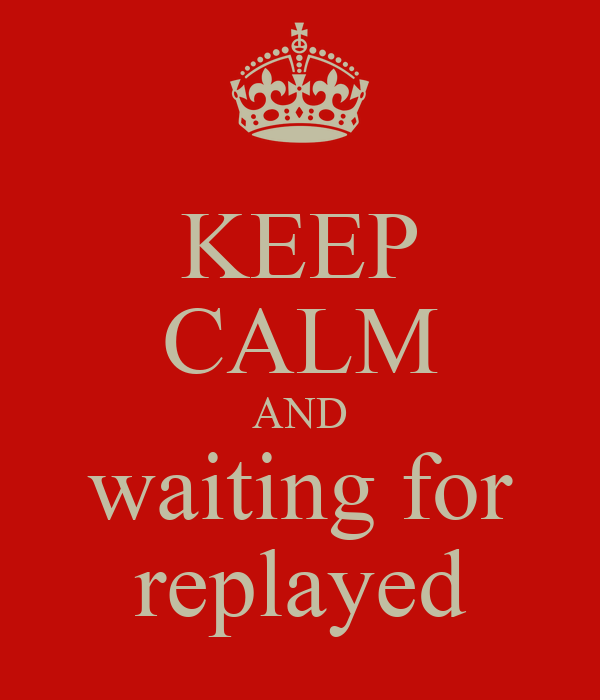 KEEP CALM AND waiting for replayed