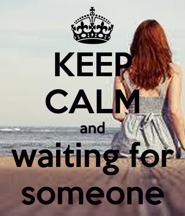 KEEP CALM and waiting for someone