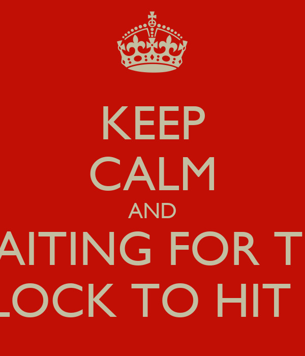 KEEP CALM AND WAITING FOR THE CLOCK TO HIT 12