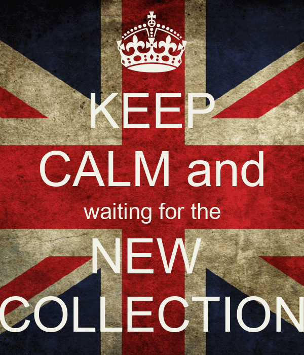 KEEP CALM and waiting for the NEW  COLLECTION